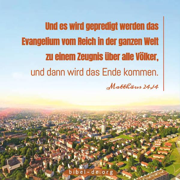 Und es wird gepredigt werden das Evangelium vom Reich in der ganzen Welt zu einem Zeugnis über alle Völker, und dann wird das Ende kommen.